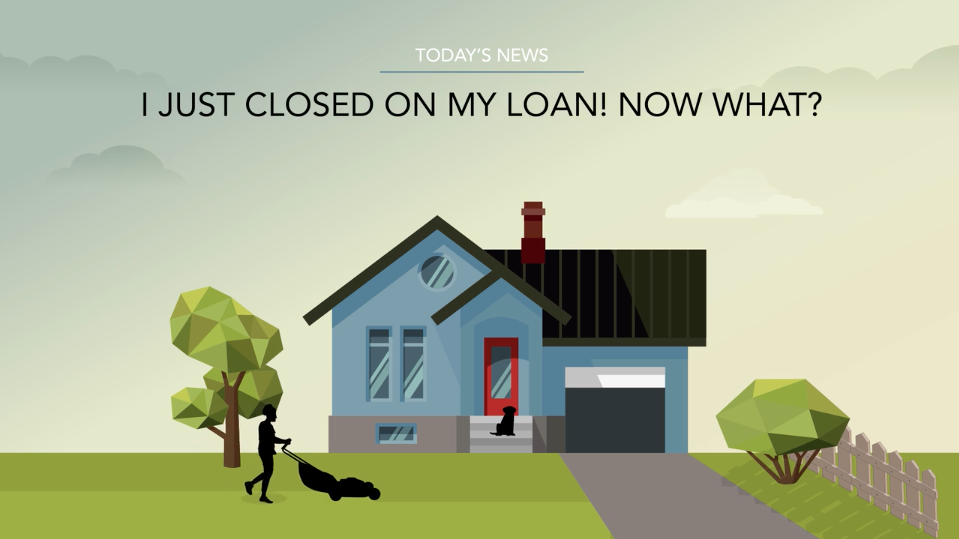 I Just Closed On My Loan! Now What?